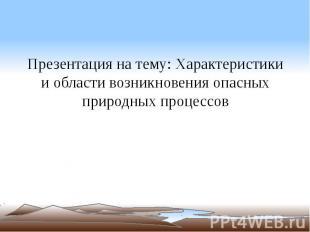 Презентация на тему: Характеристики и области возникновения опасных природных пр