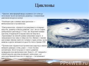 Циклоны *Циклон- атмосферный вихрь огромного (от сотен до нескольких тысяч килом