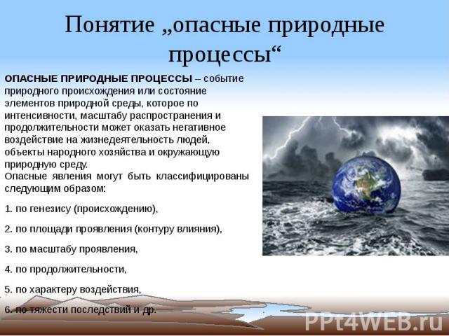 """Понятие """"опасные природные процессы"""" ОПАСНЫЕ ПРИРОДНЫЕ ПРОЦЕССЫ– событие природного происхождения или состояние элементов природной среды, которое по интенсивности, масштабу распространения и продолжительности может оказать негативное воздейст…"""