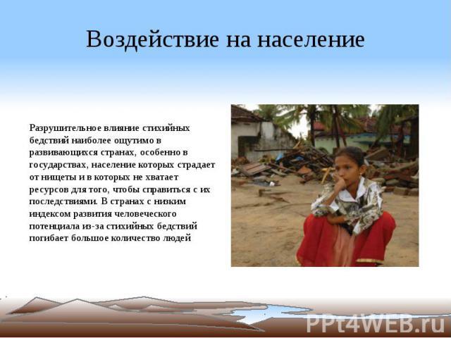 Воздействие на население Разрушительное влияние стихийных бедствий наиболее ощутимо в развивающихся странах, особенно в государствах, население которых страдает от нищеты и в которых не хватает ресурсов для того, чтобы справиться с их последствиями.…