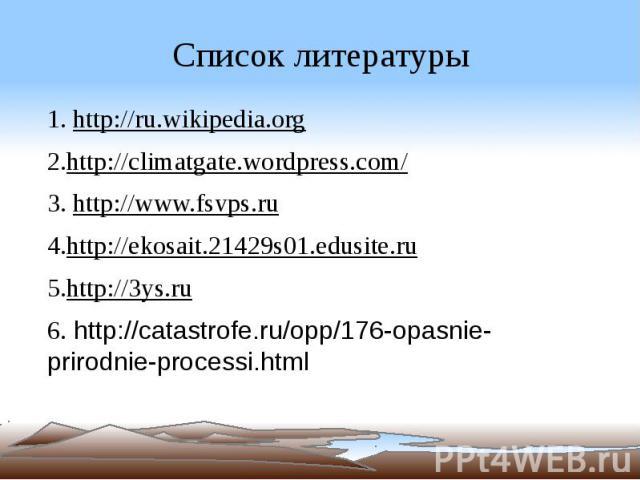 Список литературы 1. http://ru.wikipedia.org 2.http://climatgate.wordpress.com/ 3. http://www.fsvps.ru 4.http://ekosait.21429s01.edusite.ru 5.http://3ys.ru 6. http://catastrofe.ru/opp/176-opasnie-prirodnie-processi.html
