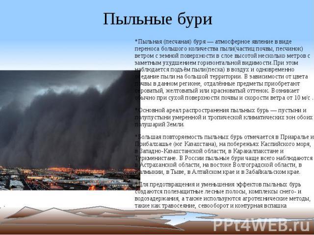 Пыльные бури *Пыльная (песчаная) буря — атмосферное явление в виде переноса большого количества пыли(частиц почвы, песчинок) ветром с земной поверхности в слое высотой несколько метров с заметным ухудшением горизонтальной видимости.При этом наблюдае…
