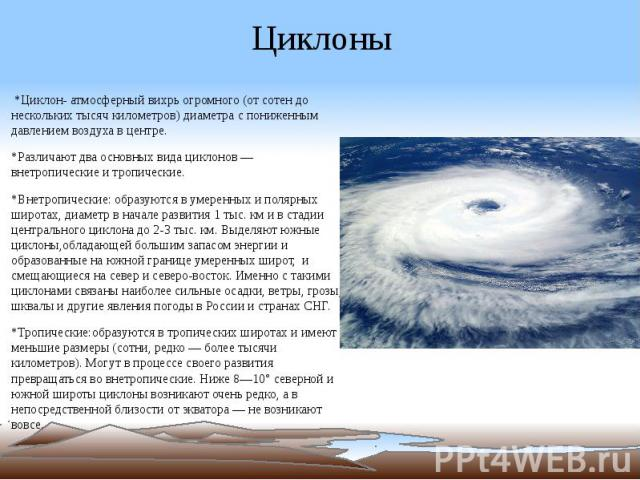 Циклоны *Циклон- атмосферный вихрь огромного (от сотен до нескольких тысяч километров) диаметра с пониженным давлением воздуха в центре. *Различают два основных вида циклонов — внетропические и тропические. *Внетропические: образуются в умеренных и …