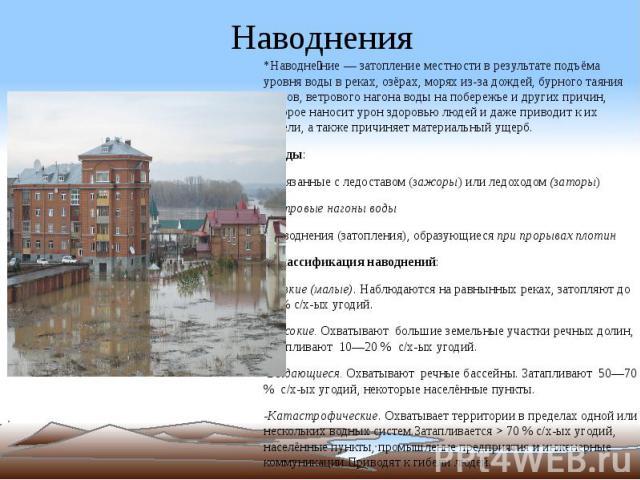 Наводнения *Наводне ние — затопление местности в результате подъёма уровня воды в реках, озёрах, морях из-за дождей, бурного таяния снегов, ветрового нагона воды на побережье и других причин, которое наносит урон здоровью людей и даже приводит к их …