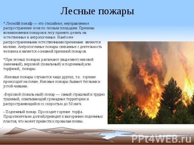 Лесные пожары *.Лесно й пожа р — это стихийное, неуправляемое распространение огня по лесным площадям. Причины возникновения пожаров в лесу принято делить на естественные и антропогенные. Наиболее распространенными естественными причинами являются м…