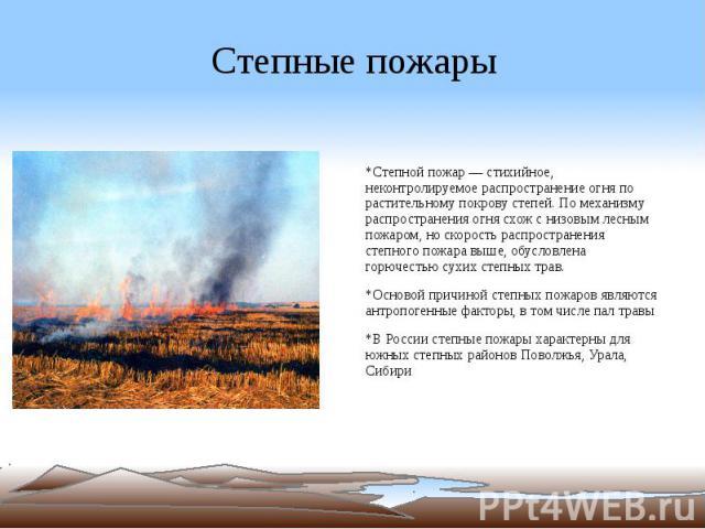 Степные пожары *Степной пожар — стихийное, неконтролируемое распространение огня по растительному покрову степей. По механизму распространения огня схож с низовым лесным пожаром, но скорость распространения степного пожара выше, обусловлена горючест…