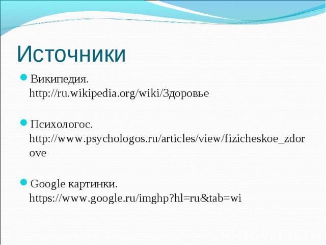 Википедия. http://ru.wikipedia.org/wiki/Здоровье Википедия. http://ru.wikipedia.org/wiki/Здоровье Психологос. http://www.psychologos.ru/articles/view/fizicheskoe_zdorove Google картинки. https://www.google.ru/imghp?hl=ru&tab=wi