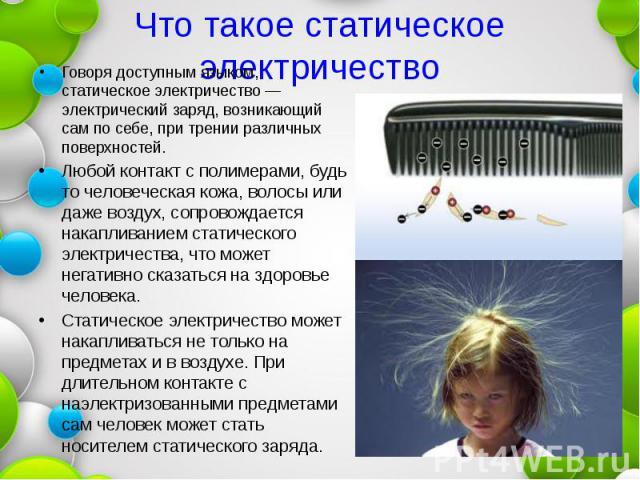 Что такое статическое электричество Говоря доступным языком, статическое электричество — электрический заряд, возникающий сам по себе, при трении различных поверхностей. Любой контакт с полимерами, будь то человеческая кожа, волосы или даже воздух, …