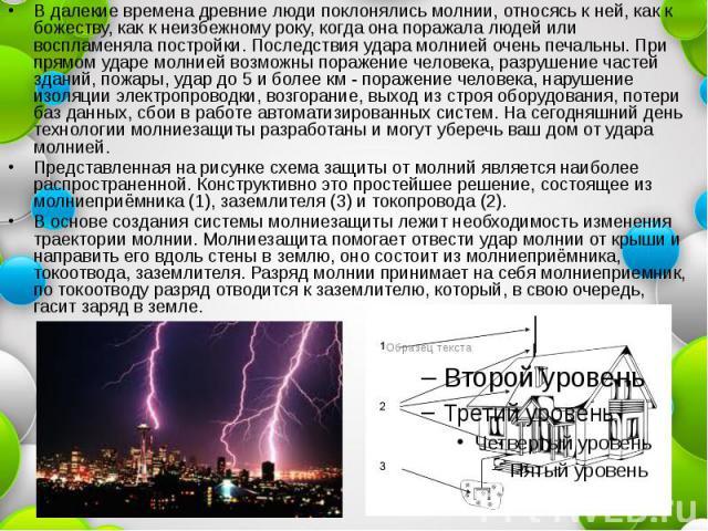 В далекие времена древние люди поклонялись молнии, относясь к ней, как к божеству, как к неизбежному року, когда она поражала людей или воспламеняла постройки. Последствия удара молнией очень печальны. При прямом ударе молнией возможны поражение чел…