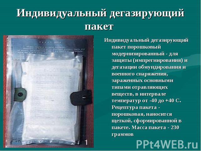 Индивидуальный дегазирующий пакет порошковый модернизированный - для защиты (импрегнирования) и дегазации обмундирования и военного снаряжения, зараженных основными типами отравляющих веществ, в интервале температур от -40 до +40 С. Рецептура пакета…