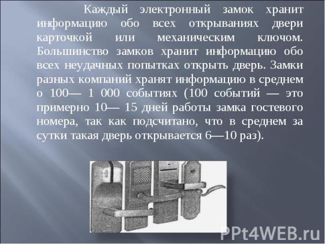 Каждый электронный замок хранит информацию обо всех открываниях двери карточкой или механическим ключом. Большинство замков хранит информацию обо всех неудачных попытках открыть дверь. Замки разных компаний хранят информацию в среднем о 100— 1 000 с…