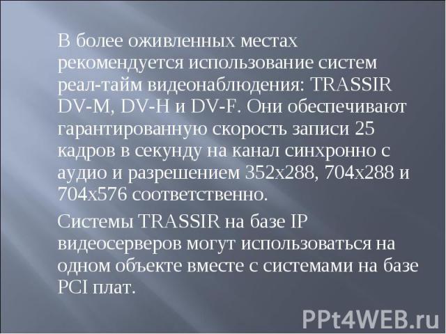 В более оживленных местах рекомендуется использование систем реал-тайм видеонаблюдения: TRASSIR DV-M, DV-H и DV-F. Они обеспечивают гарантированную скорость записи 25 кадров в секунду на канал синхронно с аудио и разрешением 352x288, 704x288 и 704x5…