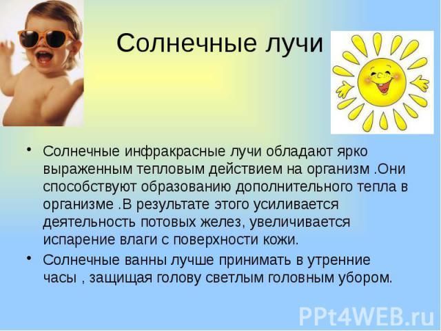 Солнечные лучи Солнечные инфракрасные лучи обладают ярко выраженным тепловым действием на организм .Они способствуют образованию дополнительного тепла в организме .В результате этого усиливается деятельность потовых желез, увеличивается испарение вл…