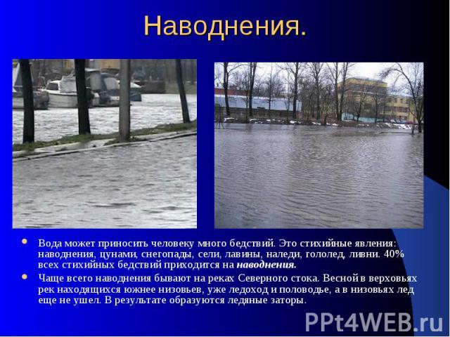 Наводнения. Вода может приносить человеку много бедствий. Это стихийные явления: наводнения, цунами, снегопады, сели, лавины, наледи, гололед, ливни. 40% всех стихийных бедствий приходится на наводнения. Чаще всего наводнения бывают на реках Северно…