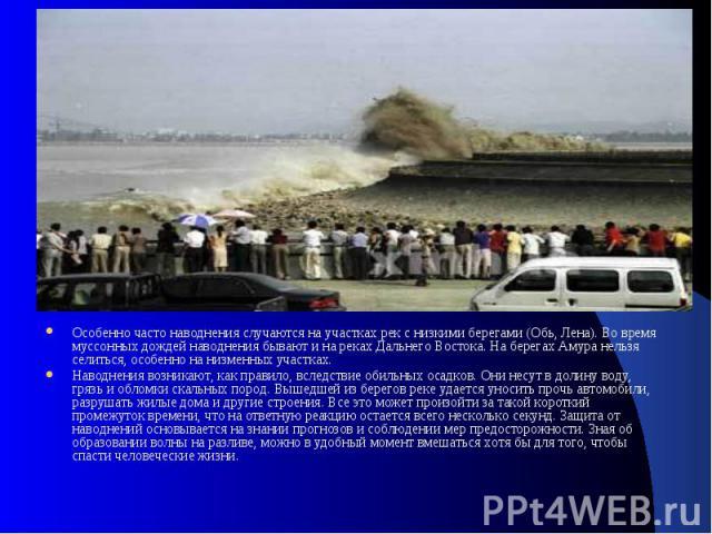 Особенно часто наводнения случаются на участках рек с низкими берегами (Обь, Лена). Во время муссонных дождей наводнения бывают и на реках Дальнего Востока. На берегах Амура нельзя селиться, особенно на низменных участках. Наводнения возникают, как …