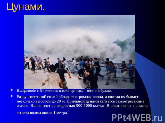 Цунами. В переводе с Японского языка цунами - волна в бухте. Разрушительной силой обладает огромная волна, а иногда их бывает несколько высотой до 20 м. Причиной цунами является землетрясение в океане. Волна идет со скоростью 900-1000 км/час. В океа…