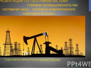ПРЕЗЕНТАЦИЯ ПО ГЕОГРАФИИ НА ТЕМУ «Газовая промышленность как составная часть топ