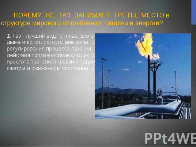 ПОЧЕМУ ЖЕ ГАЗ ЗАНИМАЕТ ТРЕТЬЕ МЕСТО в структуре мирового потребления топлива и энергии? 1. Газ - лучший вид топлива. Его отличают полнота сгорания без дыма и копоти; отсутствие золы после сгорания; легкость розжига и регулирования процесса горения; …