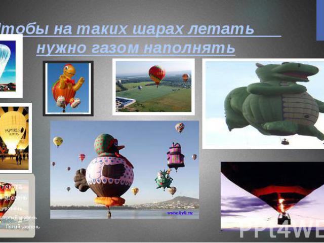 Чтобы на таких шарах летать нужно газом наполнять