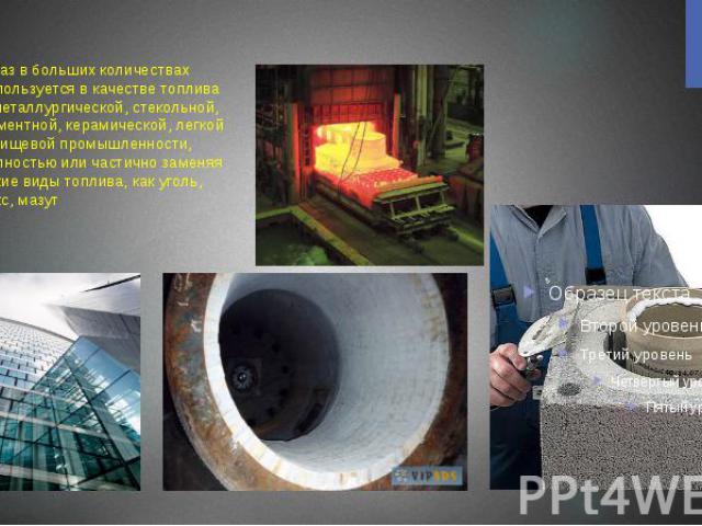5.Газ в больших количествах используется в качестве топлива в металлургической, стекольной, цементной, керамической, легкой и пищевой промышленности, полностью или частично заменяя такие виды топлива, как уголь, кокс, мазут