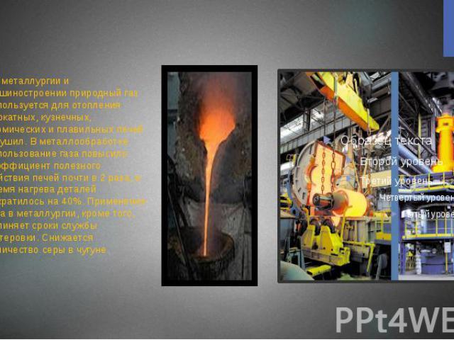 . В металлургии и машиностроении природный газ используется для отопления прокатных, кузнечных, термических и плавильных печей и сушил. В металлообработке использование газа повысило коэффициент полезного действия печей почти в 2 раза, а время нагре…