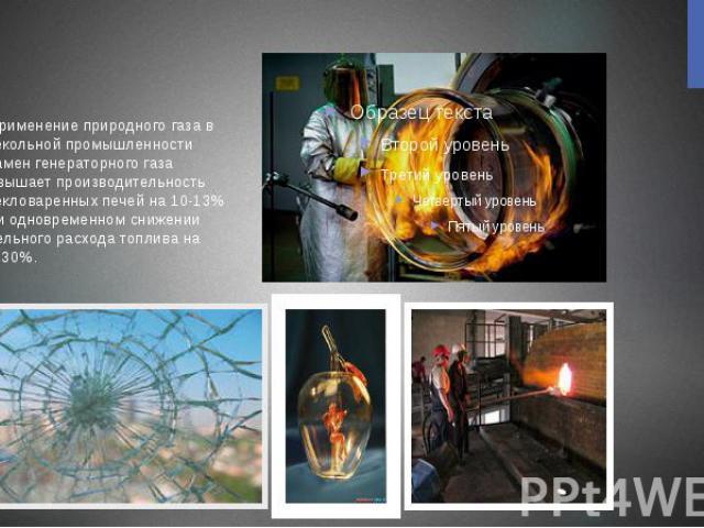 . Применение природного газа в стекольной промышленности взамен генераторного газа повышает производительность стекловаренных печей на 10-13% при одновременном снижении удельного расхода топлива на 20-30%.