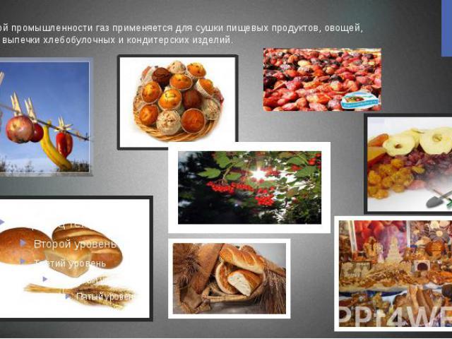 В пищевой промышленности газ применяется для сушки пищевых продуктов, овощей, фруктов, выпечки хлебобулочных и кондитерских изделий.