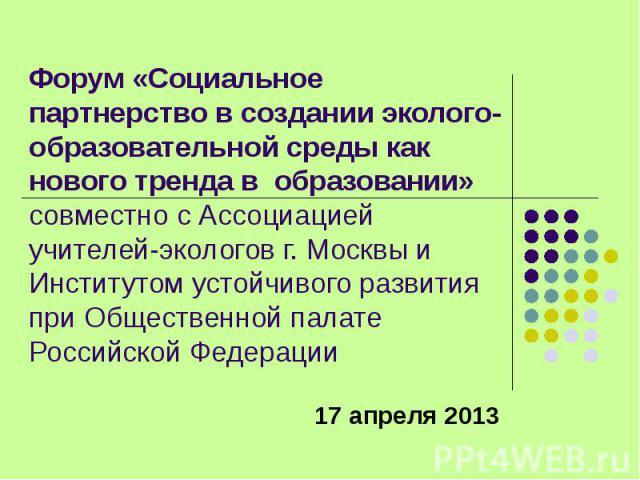 Форум «Социальное партнерство в создании эколого-образовательной среды как нового тренда в образовании» совместно с Ассоциацией учителей-экологов г. Москвы и Институтом устойчивого развития при Общественной палате Российской Федерации 17 апреля 2013
