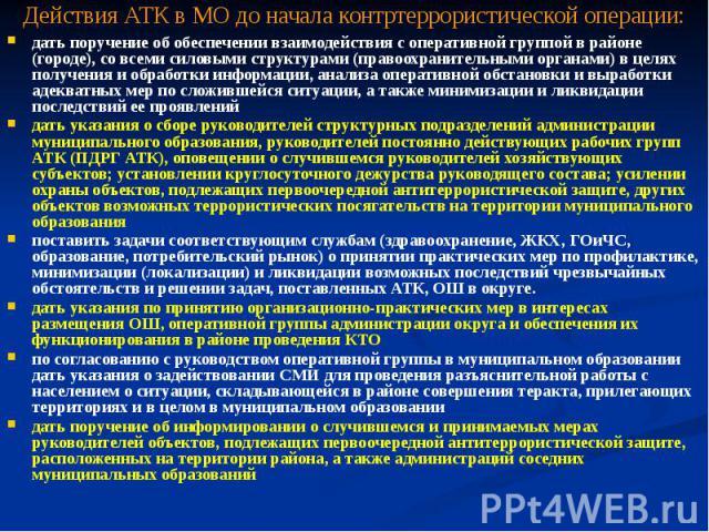 Действия АТК в МО до начала контртеррористической операции: дать поручение об обеспечении взаимодействия с оперативной группой в районе (городе), со всеми силовыми структурами (правоохранительными органами) в целях получения и обработки информации, …