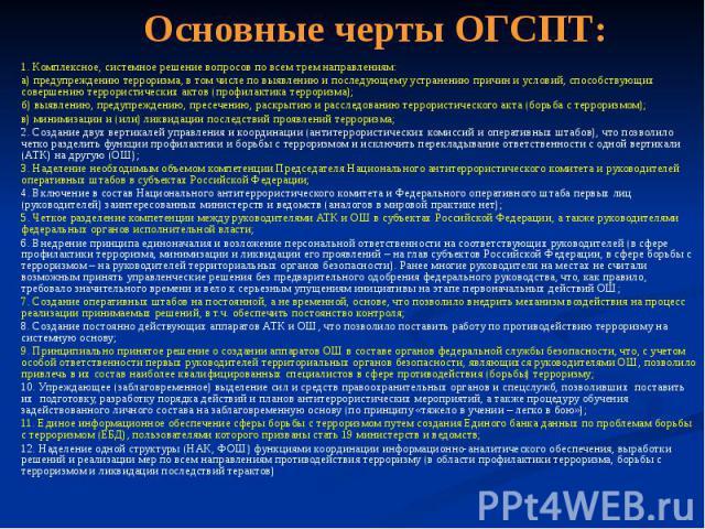 Основные черты ОГСПТ: 1. Комплексное, системное решение вопросов по всем трем направлениям: а) предупреждению терроризма, в том числе по выявлению и последующему устранению причин и условий, способствующих совершению террористических актов (профилак…