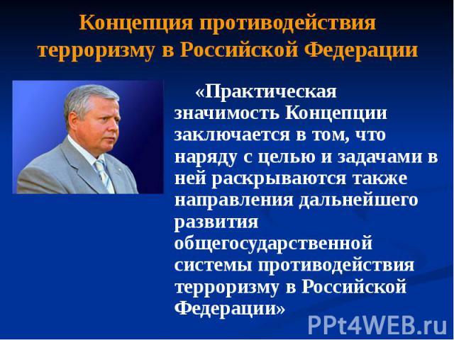 Концепция противодействия терроризму в Российской Федерации «Практическая значимость Концепции заключается в том, что наряду с целью и задачами в ней раскрываются также направления дальнейшего развития общегосударственной системы противодействия тер…