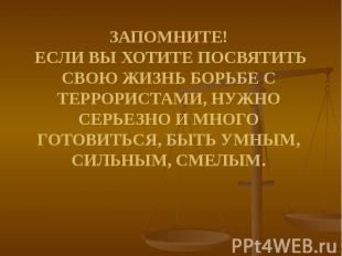 ЗАПОМНИТЕ! ЕСЛИ ВЫ ХОТИТЕ ПОСВЯТИТЬ СВОЮ ЖИЗНЬ БОРЬБЕ С ТЕРРОРИСТАМИ, НУЖНО СЕРЬ