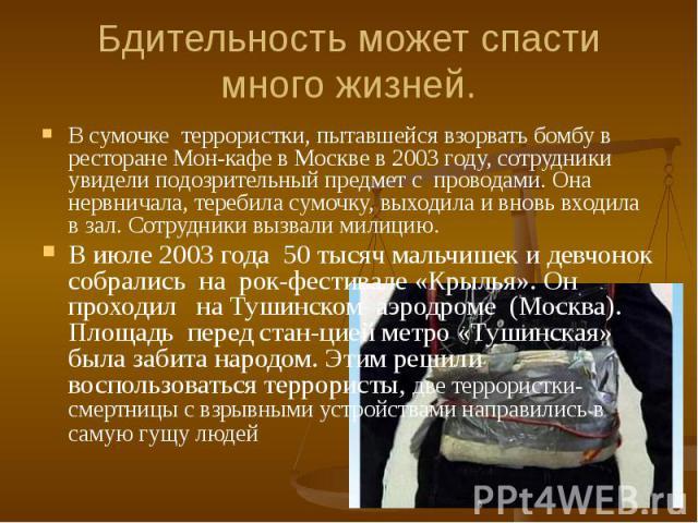 Бдительность может спасти много жизней. В сумочке террористки, пытавшейся взорвать бомбу в ресторане Мон-кафе в Москве в 2003 году, сотрудники увидели подозрительный предмет с проводами. Она нервничала, теребила сумочку, выходила и вновь входила в з…