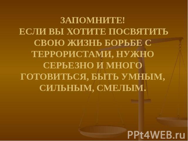 ЗАПОМНИТЕ! ЕСЛИ ВЫ ХОТИТЕ ПОСВЯТИТЬ СВОЮ ЖИЗНЬ БОРЬБЕ С ТЕРРОРИСТАМИ, НУЖНО СЕРЬЕЗНО И МНОГО ГОТОВИТЬСЯ, БЫТЬ УМНЫМ, СИЛЬНЫМ, СМЕЛЫМ.