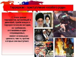 Терроризм - преступление «особого рода». С точки зрения террористов, организаций