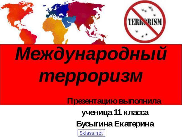 Международный терроризм Презентацию выполнила ученица 11 класса Бусыгина Екатерина
