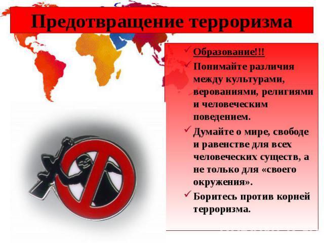Предотвращение терроризма Образование!!! Понимайте различия между культурами, верованиями, религиями и человеческим поведением. Думайте о мире, свободе и равенстве для всех человеческих существ, а не только для «своего окружения». Боритесь против ко…