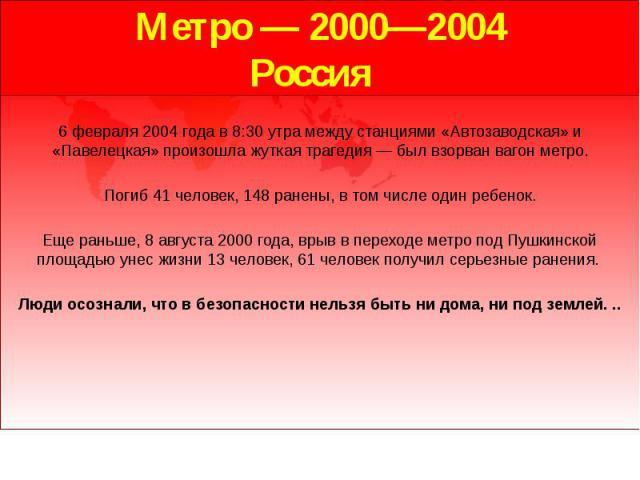 Метро — 2000—2004 Россия 6 февраля 2004 года в 8:30 утра между станциями «Автозаводская» и «Павелецкая» произошла жуткая трагедия — был взорван вагон метро. Погиб 41 человек, 148 ранены, в том числе один ребенок. Еще раньше, 8 августа 2000 года, вры…