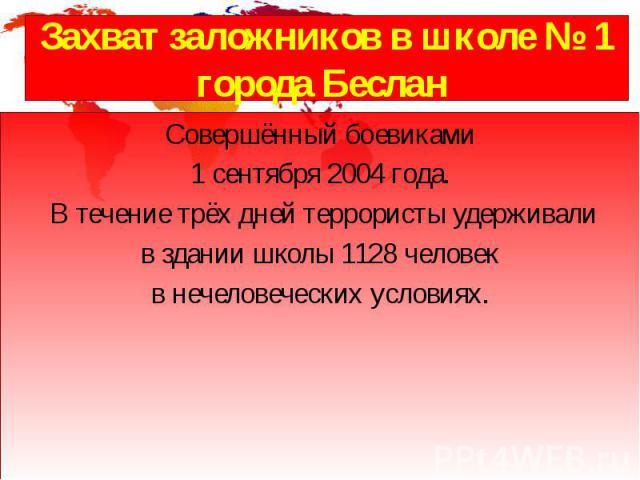 Захватзаложниковв школе №1 городаБеслан Совершённый боевиками 1 сентября2004 года. В течение трёх дней террористы удерживали в здании школы 1128 человек в нечеловеческих условиях.