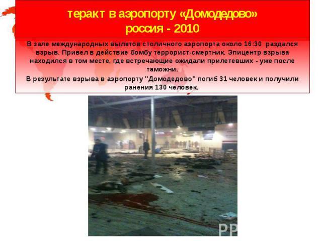 теракт в аэропорту «Домодедово» россия - 2010 В зале международных вылетов столичного аэропорта около 16:30 раздался взрыв.Привел в действие бомбу террорист-смертник. Эпицентр взрыва находился в том месте, где встречающие ожидали прилетевших -…