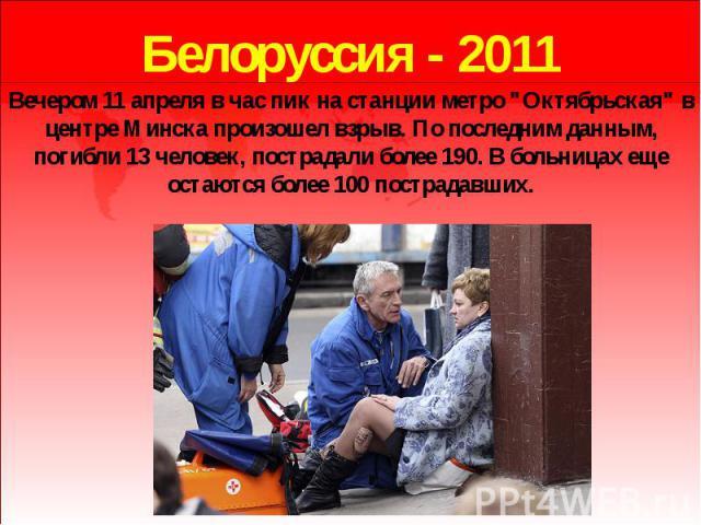 """Белоруссия - 2011 Вечером 11 апреля в час пик на станции метро """"Октябрьская"""" в центре Минска произошел взрыв. По последним данным, погибли 13 человек, пострадали более 190. В больницах еще остаются более 100 пострадавших."""