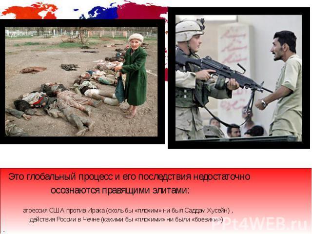 Это глобальный процесс и его последствия недостаточно Это глобальный процесс и его последствия недостаточно осознаются правящими элитами: агрессия США против Ирака (сколь бы «плохим» ни был Саддам Хусейн) , действия России в Чечне (какими бы «плохим…