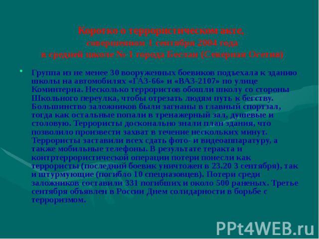 Коротко о террористическом акте, совершенном 1 сентября 2004 года в средней школе № 1 города Беслан (Северная Осетия) Группа из не менее 30 вооруженных боевиков подъехала к зданию школы на автомобилях «ГАЗ-66» и «ВАЗ-2107» по улице Коминтерна. Неско…