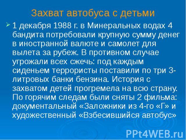 Захват автобуса с детьми 1 декабря 1988 г. в Минеральных водах 4 бандита потребовали крупную сумму денег в иностранной валюте и самолет для вылета за рубеж. В противном случае угрожали всех сжечь: под каждым сиденьем террористы поставили по три 3-ли…