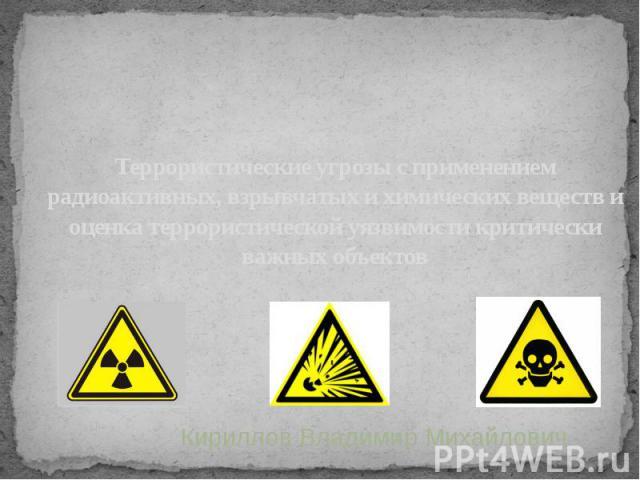 Террористические угрозы с применением радиоактивных, взрывчатых и химических веществ и оценка террористической уязвимости критически важных объектов