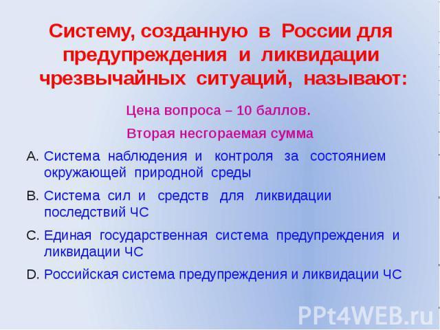 Систему, созданную в России для предупреждения и ликвидации чрезвычайных ситуаций, называют: Цена вопроса – 10 баллов. Вторая несгораемая сумма Система наблюдения и контроля за состоянием окружающей природной среды Система сил и средств для ликвидац…