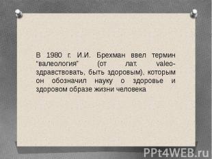 """В 1980 г. И.И. Брехман ввел термин """"валеология"""" (от лат. valeo- здравствовать, б"""