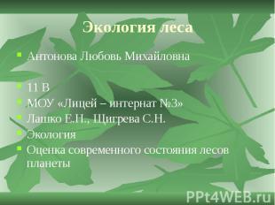 Экология леса Антонова Любовь Михайловна 11 В МОУ «Лицей – интернат №3» Лашко Е.