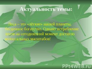 Актуальность темы: Леса – это «лёгкие» нашей планеты, бесценное богатство. Однак