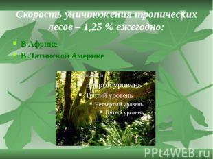 Скорость уничтожения тропических лесов – 1,25 % ежегодно: В Африке В Латинской А